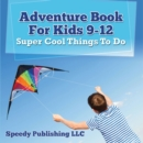 Adventure Book For Kids 9-12: Super Cool Things To Do : Fun for Kids of All Ages - eBook