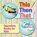 This Then That: Opposites Books for Kids : Early Learning Books K-12 - eBook