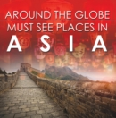 Around The Globe - Must See Places in Asia : Asia Travel Guide for Kids - eBook