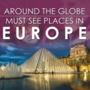 Around The Globe - Must See Places in Europe : Europe Travel Guide for Kids - eBook