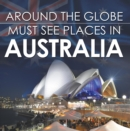 Around The Globe - Must See Places in Australia : Australia Travel Guide for Kids - eBook