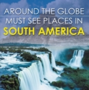 Around The Globe - Must See Places in South America : South America Travel Guide for Kids - eBook