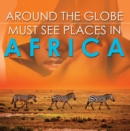 Around The Globe - Must See Places in Africa : African Travel Guide for Kids - eBook