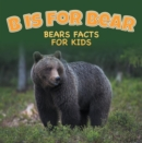 B is for Bear: Bears Facts For Kids : Animal Encyclopedia for Kids - Wildlife - eBook