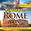 History Of Rome For Kids: A History Series - Children Explore Histories Of The World Edition - eBook