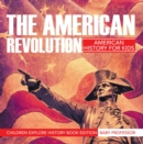 The American Revolution: American History For Kids - Children Explore History Book Edition - eBook