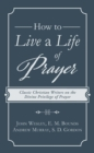 How to Live a Life of Prayer : Classic Christian Writers on the Divine Privilege of Prayer - eBook