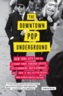 The Downtown Pop Underground : New York City and the literary punks, renegade artists, DIY filmmakers, mad playwrights, and rock 'n' roll glitter queens who revolutionized culture - eBook