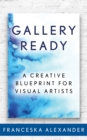 Gallery Ready : A Creative Blueprint for Visual Artists - eBook
