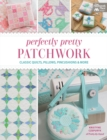 Perfectly Pretty Patchwork : Classic Quilts, Pillows, Pincushions & More - eBook