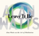 Leave It Be : Alan Watts on the Art of Meditation - Book