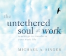 The Untethered Soul at Work : Teachings to Transform Your Work Life - Book