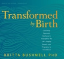 Transformed by Birth : Cultivating Openness, Resilience, and Strength for the Life Changing Journey from Pregnancy to Parenthood - Book