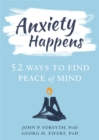 Anxiety Happens : 52 Ways to Move Beyond Fear and Find Peace of Mind - Book