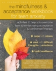 The Mindfulness and Acceptance Workbook for Teen Anxiety : Activities to Help You Overcome Fears and Worries Using Acceptance and Commitment Therapy - Book
