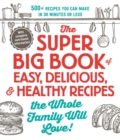 The Super Big Book of Easy, Delicious, & Healthy Recipes the Whole Family Will Love! : 500+ Recipes You Can Make in 30 Minutes or Less - eBook