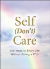 Self (Don't) Care : 200 Ways to Enjoy Life Without Giving a F*ck - Book
