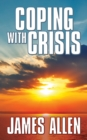 Coping With Crisis : As a Man Thinketh,Above Life's Turmoil,The Shining Gateway - eBook