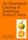 An Illustrated Catalog of American Fruits & Nuts : The U.S. Department of Agriculture Pomological Watercolor Collection - Book