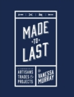 Made to Last : A Compendium of Artisans, Trades & Projects - Book