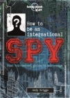 How to be an International Spy : Your Training Manual, Should You Choose to Accept it - Book