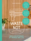 Waste Not : Make a Big Difference by Throwing Away Less - Book
