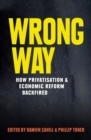 Wrong Way : How Privatisation and Economic Reform Backfired - eBook