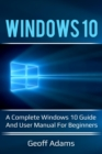 Windows 10 : A complete Windows 10 guide and user manual for beginners! - eBook