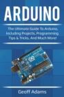 Arduino : The ultimate guide to Arduino, including projects, programming tips & tricks, and much more! - eBook