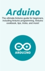 Arduino : The ultimate Arduino guide for beginners, including Arduino programming, Arduino cookbook, tips, tricks, and more! - eBook