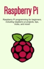 Raspberry Pi : Raspberry Pi programming for beginners, including Raspberry Pi projects, tips, tricks, and more! - eBook