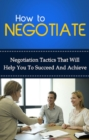 How To Negotiate : Negotiation tactics that will help you to succeed and achieve - eBook