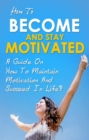How To Become And Stay Motivated : A guide on how to maintain motivation and succeed in life! - eBook