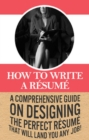 How To Write A Resume : A comprehensive guide on designing the perfect resume that will land you any job! - eBook