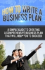 How To Write A Business Plan : A simple guide to creating a comprehensive business plan that will help you to succeed - eBook