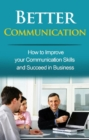 Better Communication : How to Improve your Communication Skills and Succeed in Business - eBook
