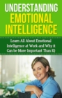 Understanding Emotional Intelligence : Learn all about emotional intelligence at work and why it can be more important than IQ - eBook
