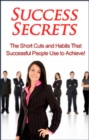 Success Secrets : The short cuts and habits that successful people use to achieve! - eBook