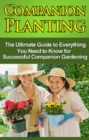 Companion Planting : The Ultimate Guide to Everything You Need to Know for Successful Companion Gardening - eBook