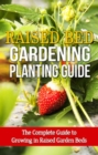 Raised Bed Gardening Planting Guide : The complete guide to growing in raised garden beds - eBook
