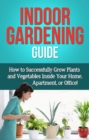 Indoor Gardening Guide : How to successfully grow plants and vegetables inside your home, apartment, or office! - eBook