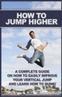 How To Jump Higher : A complete guide on how to easily improve your vertical jump and learn how to dunk! - eBook