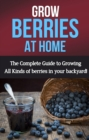 Grow Berries At Home : The complete guide to growing all kinds of berries in your backyard! - eBook