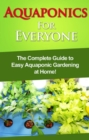 Aquaponics For Everyone : The complete guide to easy aquaponic gardening at home! - eBook