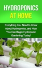 Hydroponics at Home : Everything you need to know about hydroponics, and how you can begin hydroponic gardening today! - eBook