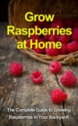 Grow Raspberries at Home : The complete guide to growing raspberries in your backyard! - eBook