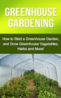 Greenhouse Gardening : How to Start a Greenhouse Garden, and Grow Greenhouse Vegetables, Herbs and More! - eBook