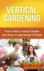 Vertical Gardening : How to start a vertical garden and grow a huge range of plants! - eBook