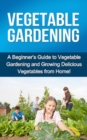 Vegetable Gardening : A beginner's guide to vegetable gardening and growing delicious vegetables from home! - eBook