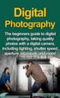 Digital Photography : The Beginners Guide To Digital Photography, Taking Quality Photos With A Digital Camera, Including Lighting, Shutter Speed, Aperture, Exposure, And More! - eBook